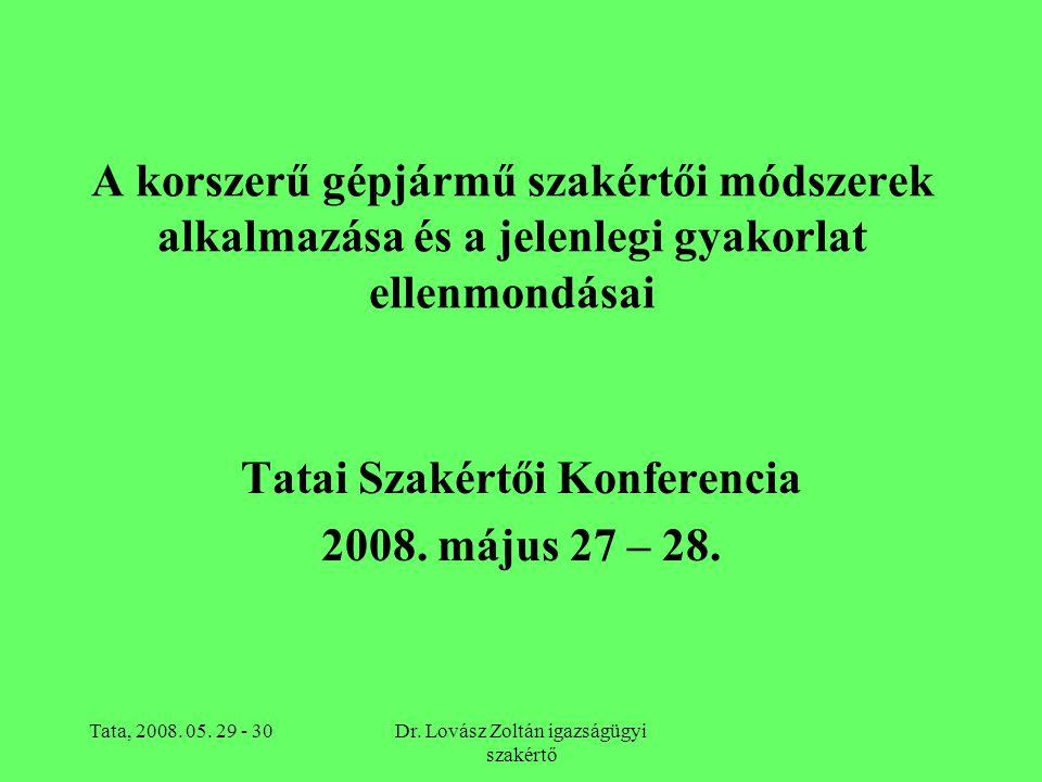 Tata, 2008. 05. 29 - 30Dr. Lovász Zoltán igazságügyi szakértő A korszerű gépjármű szakértői módszerek alkalmazása és a jelenlegi gyakorlat ellenmondás