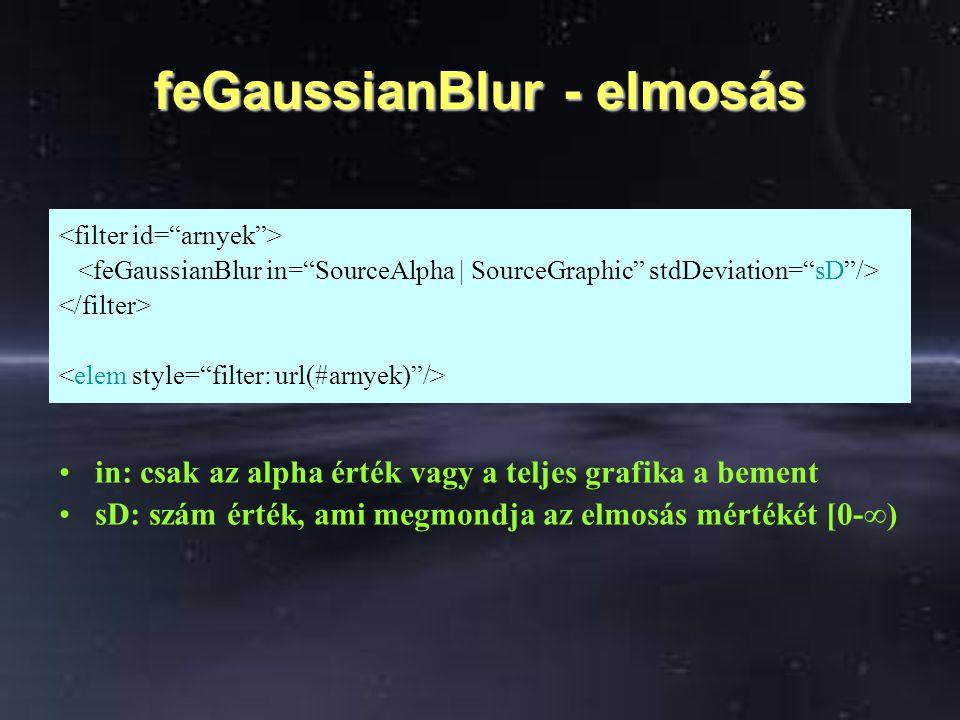 feGaussianBlur - elmosás in: csak az alpha érték vagy a teljes grafika a bement sD: szám érték, ami megmondja az elmosás mértékét [0-∞)