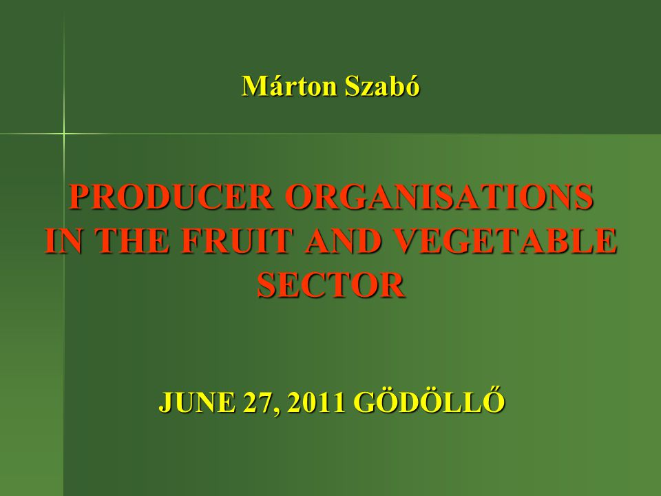 Márton Szabó PRODUCER ORGANISATIONS IN THE FRUIT AND VEGETABLE SECTOR JUNE 27, 2011 GÖDÖLLŐ JUNE 27, 2011 GÖDÖLLŐ