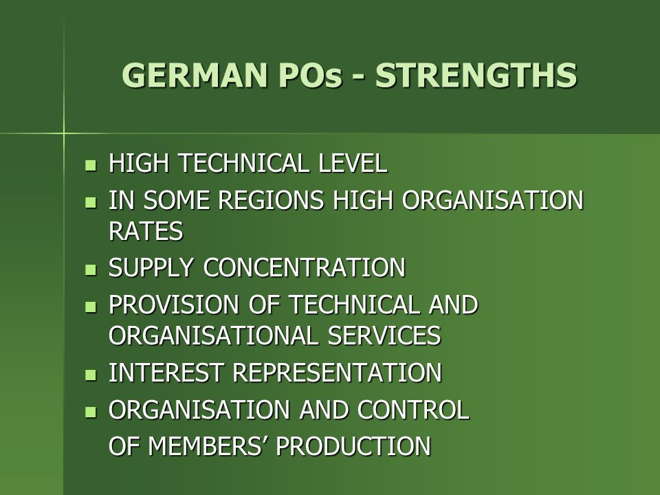 GERMAN POs - STRENGTHS HIGH TECHNICAL LEVEL HIGH TECHNICAL LEVEL IN SOME REGIONS HIGH ORGANISATION RATES IN SOME REGIONS HIGH ORGANISATION RATES SUPPLY CONCENTRATION SUPPLY CONCENTRATION PROVISION OF TECHNICAL AND ORGANISATIONAL SERVICES PROVISION OF TECHNICAL AND ORGANISATIONAL SERVICES INTEREST REPRESENTATION INTEREST REPRESENTATION ORGANISATION AND CONTROL ORGANISATION AND CONTROL OF MEMBERS' PRODUCTION