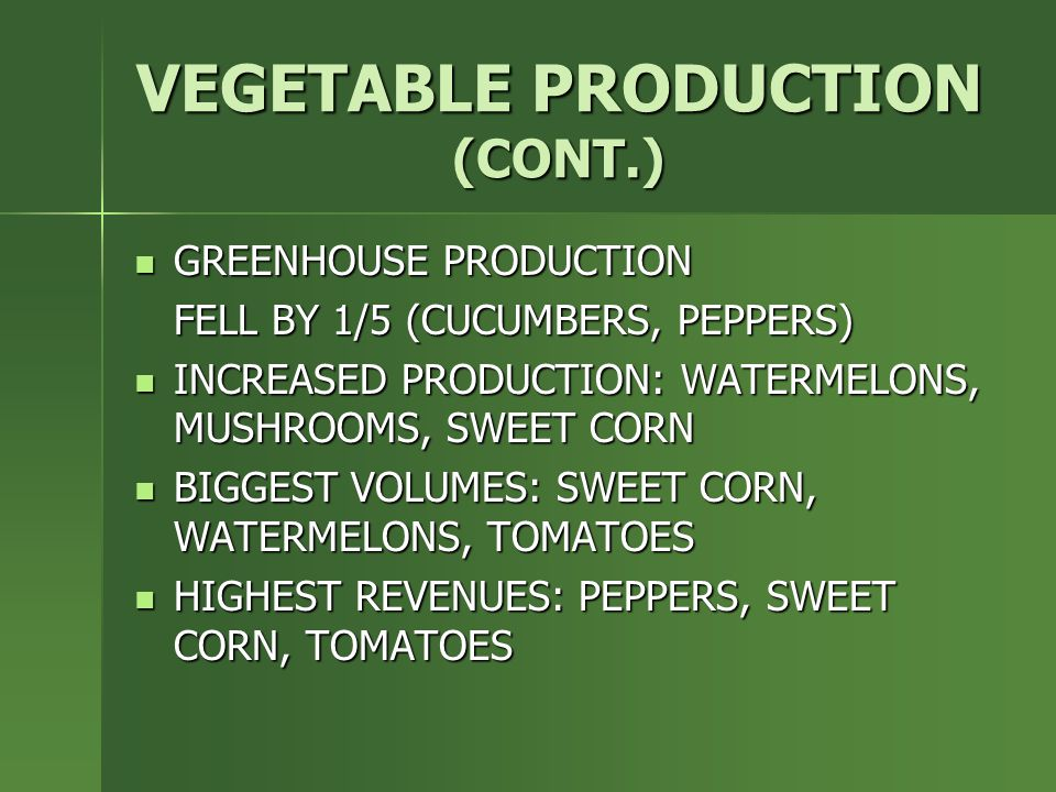 VEGETABLE PRODUCTION (CONT.) GREENHOUSE PRODUCTION GREENHOUSE PRODUCTION FELL BY 1/5 (CUCUMBERS, PEPPERS) INCREASED PRODUCTION: WATERMELONS, MUSHROOMS