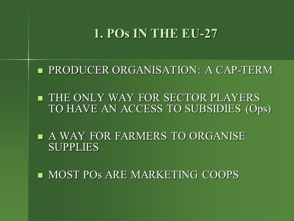 1. POs IN THE EU-27 PRODUCER ORGANISATION: A CAP-TERM PRODUCER ORGANISATION: A CAP-TERM THE ONLY WAY FOR SECTOR PLAYERS TO HAVE AN ACCESS TO SUBSIDIES