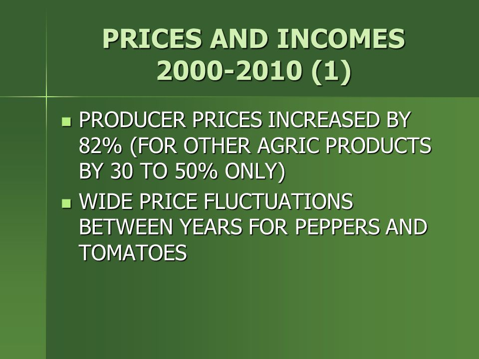 PRICES AND INCOMES 2000-2010 (1) PRODUCER PRICES INCREASED BY 82% (FOR OTHER AGRIC PRODUCTS BY 30 TO 50% ONLY) PRODUCER PRICES INCREASED BY 82% (FOR OTHER AGRIC PRODUCTS BY 30 TO 50% ONLY) WIDE PRICE FLUCTUATIONS BETWEEN YEARS FOR PEPPERS AND TOMATOES WIDE PRICE FLUCTUATIONS BETWEEN YEARS FOR PEPPERS AND TOMATOES