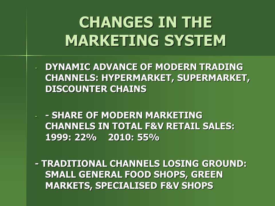 CHANGES IN THE MARKETING SYSTEM - DYNAMIC ADVANCE OF MODERN TRADING CHANNELS: HYPERMARKET, SUPERMARKET, DISCOUNTER CHAINS - - SHARE OF MODERN MARKETING CHANNELS IN TOTAL F&V RETAIL SALES: 1999: 22% 2010: 55% - TRADITIONAL CHANNELS LOSING GROUND: SMALL GENERAL FOOD SHOPS, GREEN MARKETS, SPECIALISED F&V SHOPS