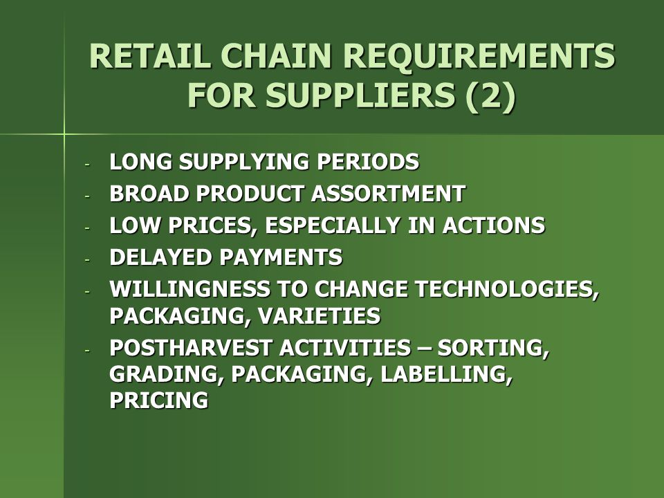 RETAIL CHAIN REQUIREMENTS FOR SUPPLIERS (2) - LONG SUPPLYING PERIODS - BROAD PRODUCT ASSORTMENT - LOW PRICES, ESPECIALLY IN ACTIONS - DELAYED PAYMENTS - WILLINGNESS TO CHANGE TECHNOLOGIES, PACKAGING, VARIETIES - POSTHARVEST ACTIVITIES – SORTING, GRADING, PACKAGING, LABELLING, PRICING