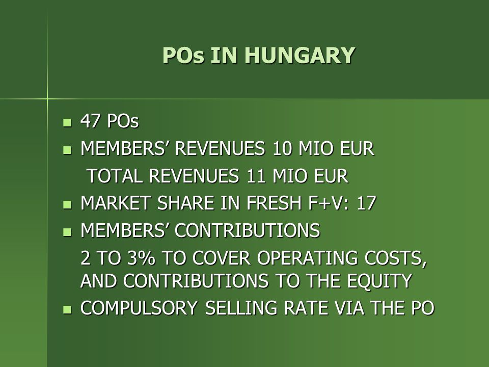POs IN HUNGARY 47 POs 47 POs MEMBERS' REVENUES 10 MIO EUR MEMBERS' REVENUES 10 MIO EUR TOTAL REVENUES 11 MIO EUR MARKET SHARE IN FRESH F+V: 17 MARKET SHARE IN FRESH F+V: 17 MEMBERS' CONTRIBUTIONS MEMBERS' CONTRIBUTIONS 2 TO 3% TO COVER OPERATING COSTS, AND CONTRIBUTIONS TO THE EQUITY COMPULSORY SELLING RATE VIA THE PO COMPULSORY SELLING RATE VIA THE PO