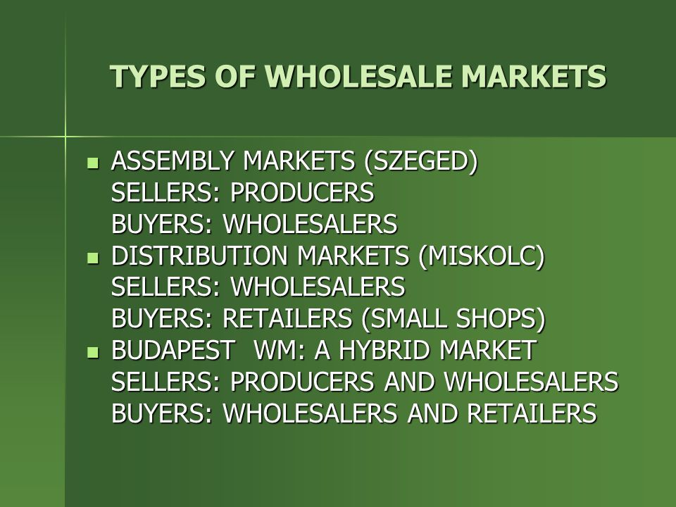 TYPES OF WHOLESALE MARKETS ASSEMBLY MARKETS (SZEGED) ASSEMBLY MARKETS (SZEGED) SELLERS: PRODUCERS BUYERS: WHOLESALERS DISTRIBUTION MARKETS (MISKOLC) DISTRIBUTION MARKETS (MISKOLC) SELLERS: WHOLESALERS BUYERS: RETAILERS (SMALL SHOPS) BUDAPEST WM: A HYBRID MARKET BUDAPEST WM: A HYBRID MARKET SELLERS: PRODUCERS AND WHOLESALERS BUYERS: WHOLESALERS AND RETAILERS