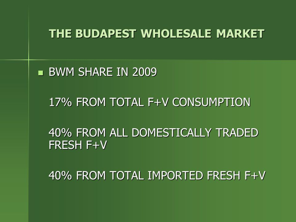 THE BUDAPEST WHOLESALE MARKET BWM SHARE IN 2009 BWM SHARE IN 2009 17% FROM TOTAL F+V CONSUMPTION 40% FROM ALL DOMESTICALLY TRADED FRESH F+V 40% FROM T