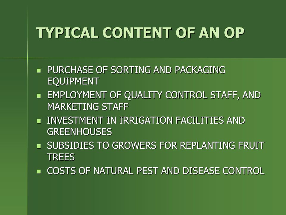 TYPICAL CONTENT OF AN OP PURCHASE OF SORTING AND PACKAGING EQUIPMENT PURCHASE OF SORTING AND PACKAGING EQUIPMENT EMPLOYMENT OF QUALITY CONTROL STAFF, AND MARKETING STAFF EMPLOYMENT OF QUALITY CONTROL STAFF, AND MARKETING STAFF INVESTMENT IN IRRIGATION FACILITIES AND GREENHOUSES INVESTMENT IN IRRIGATION FACILITIES AND GREENHOUSES SUBSIDIES TO GROWERS FOR REPLANTING FRUIT TREES SUBSIDIES TO GROWERS FOR REPLANTING FRUIT TREES COSTS OF NATURAL PEST AND DISEASE CONTROL COSTS OF NATURAL PEST AND DISEASE CONTROL