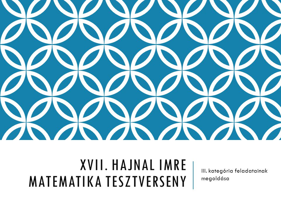 XVII. HAJNAL IMRE MATEMATIKA TESZTVERSENY III. kategória feladatainak megoldása