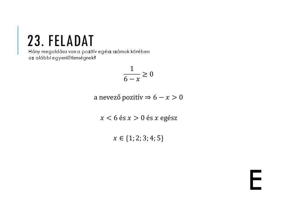 23. FELADAT Hány megoldása van a pozitív egész számok körében az alábbi egyenlőtlenségnek? E