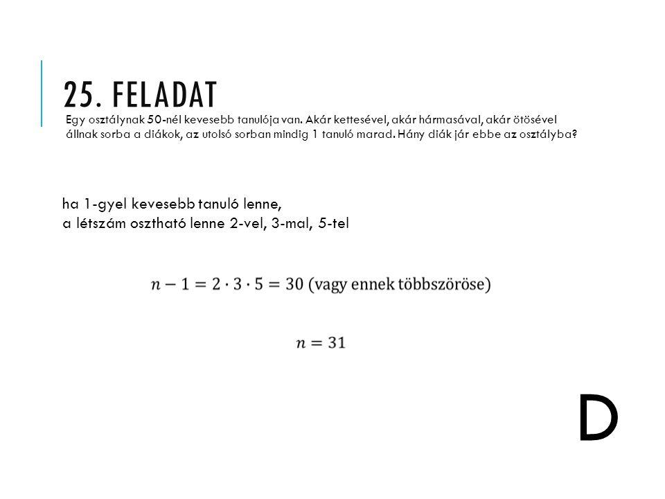 25. FELADAT Egy osztálynak 50-nél kevesebb tanulója van. Akár kettesével, akár hármasával, akár ötösével állnak sorba a diákok, az utolsó sorban mindi