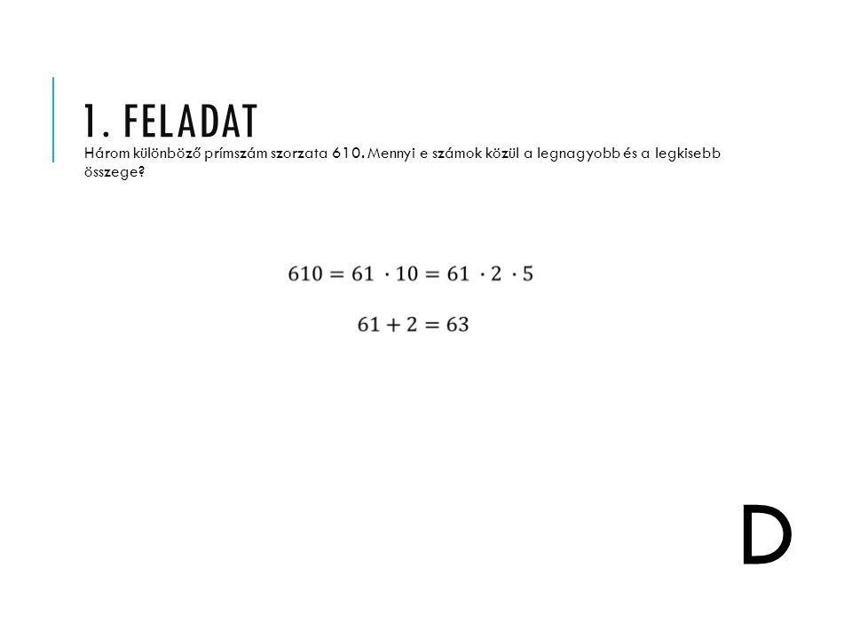 1. FELADAT Három különböző prímszám szorzata 610. Mennyi e számok közül a legnagyobb és a legkisebb összege? D