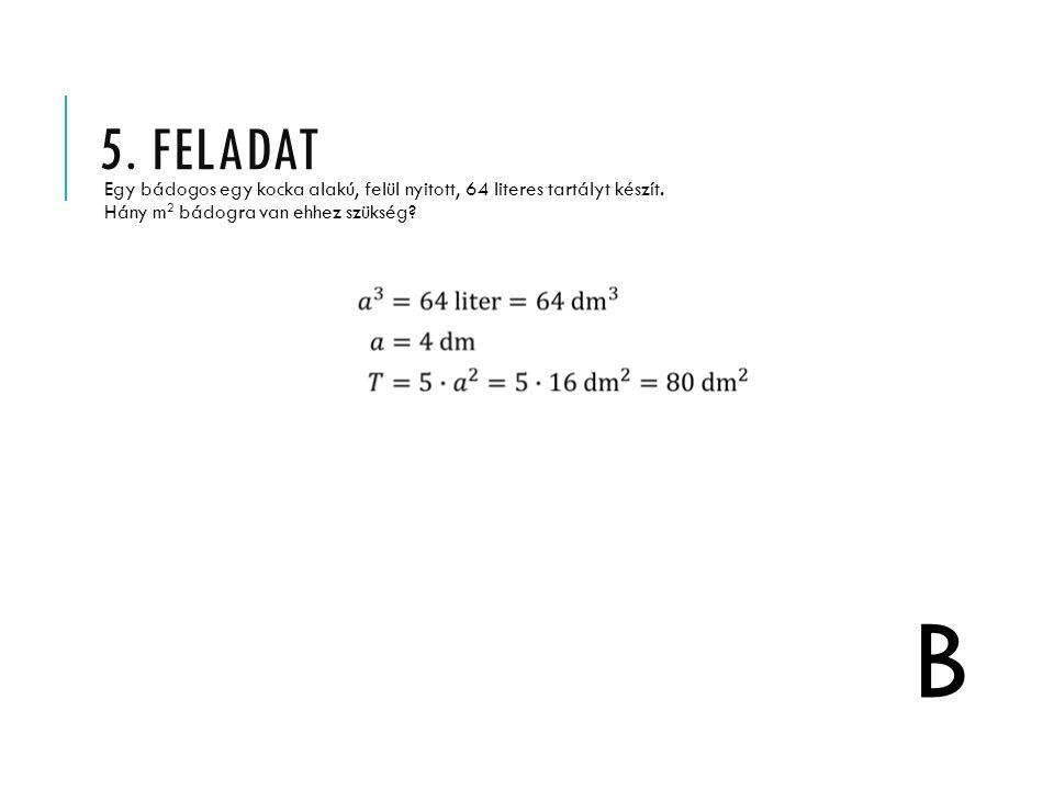 5. FELADAT Egy bádogos egy kocka alakú, felül nyitott, 64 literes tartályt készít. Hány m 2 bádogra van ehhez szükség? B