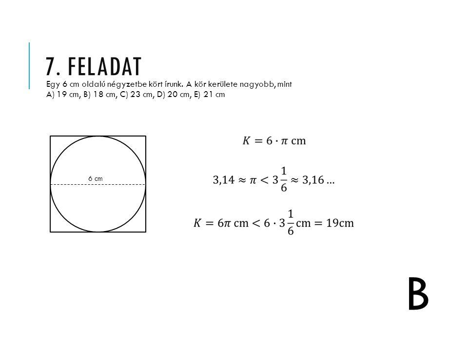 7. FELADAT Egy 6 cm oldalú négyzetbe kört írunk. A kör kerülete nagyobb, mint A) 19 cm, B) 18 cm, C) 23 cm, D) 20 cm, E) 21 cm B 6 cm
