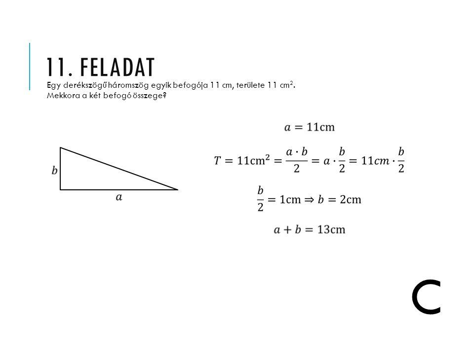11. FELADAT Egy derékszögű háromszög egyik befogója 11 cm, területe 11 cm 2. Mekkora a két befogó összege? C