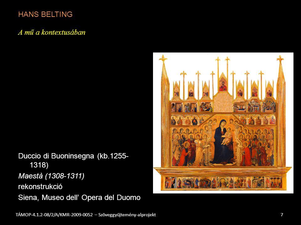 HANS BELTING A mű a kontextusában Duccio di Buoninsegna (kb.1255- 1318) Maestà (1308-1311) rekonstrukció Siena, Museo dell' Opera del Duomo 7TÁMOP-4.1.2-08/2/A/KMR-2009-0052 – Szöveggyűjtemény-alprojekt
