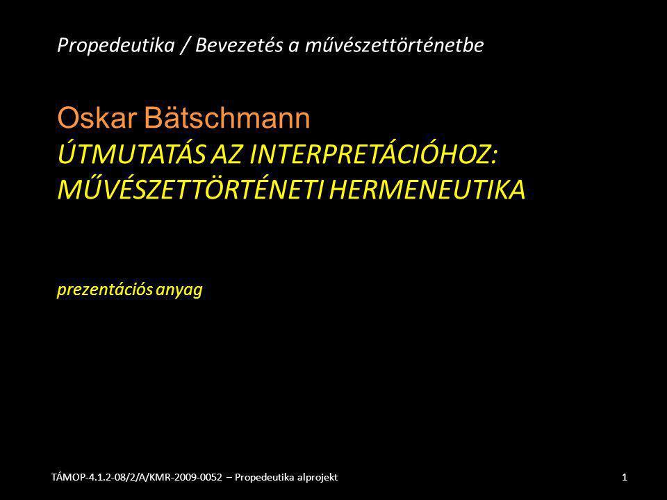 Oskar Bätschmann ÚTMUTATÁS AZ INTERPRETÁCIÓHOZ: MŰVÉSZETTÖRTÉNETI HERMENEUTIKA prezentációs anyag Propedeutika / Bevezetés a művészettörténetbe TÁMOP-