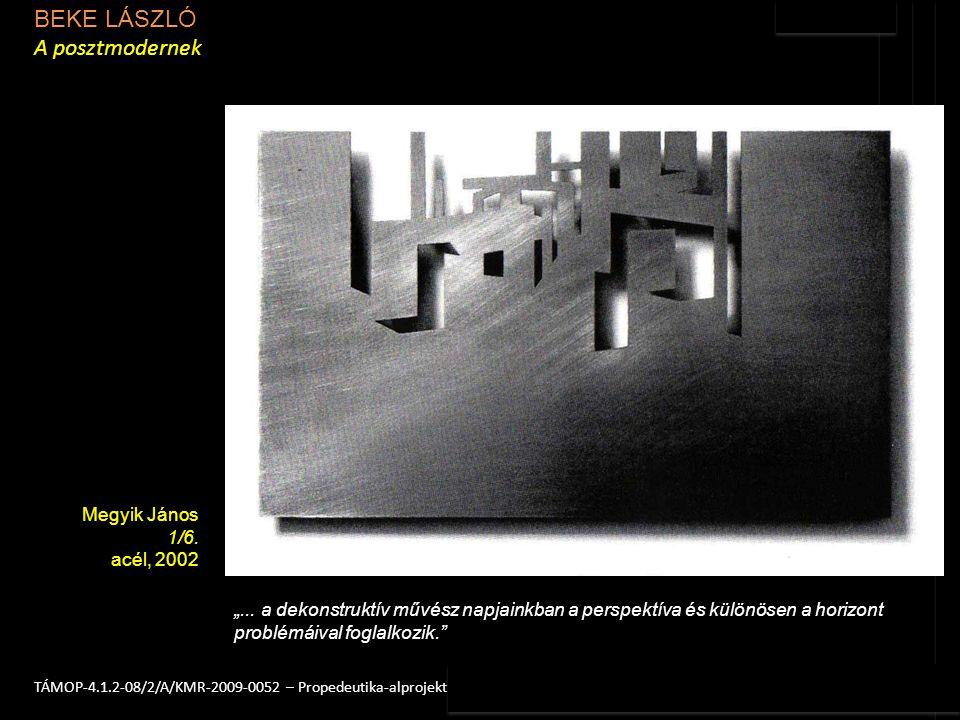 """BEKE LÁSZLÓ A posztmodernek 3TÁMOP-4.1.2-08/2/A/KMR-2009-0052 – Propedeutika-alprojekt Megyik János 1/6. acél, 2002 """"... a dekonstruktív művész napjai"""