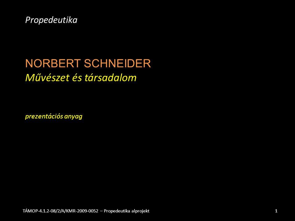 NORBERT SCHNEIDER Művészet és társadalom prezentációs anyag Propedeutika TÁMOP-4.1.2-08/2/A/KMR-2009-0052 – Propedeutika alprojekt1