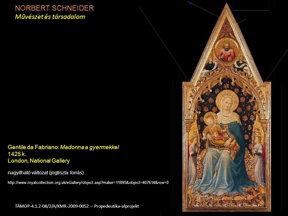 NORBERT SCHNEIDER Művészet és társadalom 2TÁMOP-4.1.2-08/2/A/KMR-2009-0052 – Propedeutika-alprojekt nagyítható változat (jogtiszta forrás) http://www.royalcollection.org.uk/eGallery/object.asp maker=11895&object=407614&row=0 Gentile da Fabriano: Madonna a gyermekkel 1425 k.