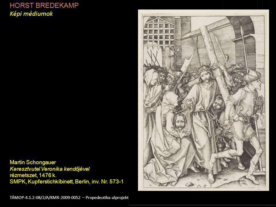 HORST BREDEKAMP Képi médiumok 2TÁMOP-4.1.2-08/2/A/KMR-2009-0052 – Propedeutika-alprojekt Martin Schongauer Keresztvutel Veronika kendőjével rézmetszet, 1476 k.