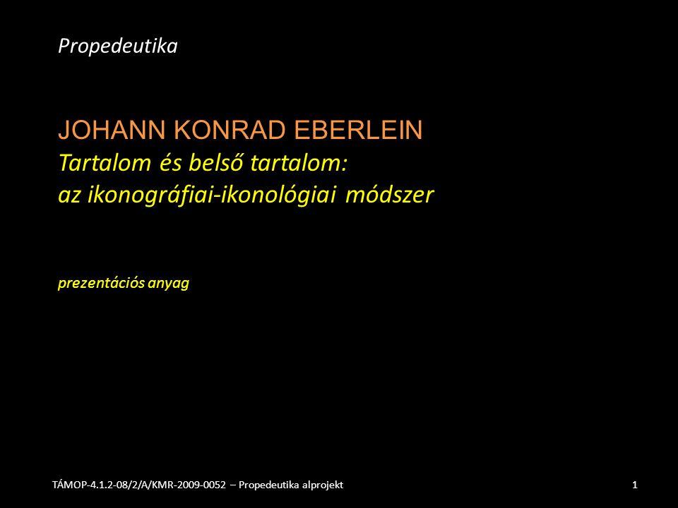 JOHANN KONRAD EBERLEIN Tartalom és belső tartalom: az ikonográfiai-ikonológiai módszer prezentációs anyag Propedeutika TÁMOP-4.1.2-08/2/A/KMR-2009-0052 – Propedeutika alprojekt1