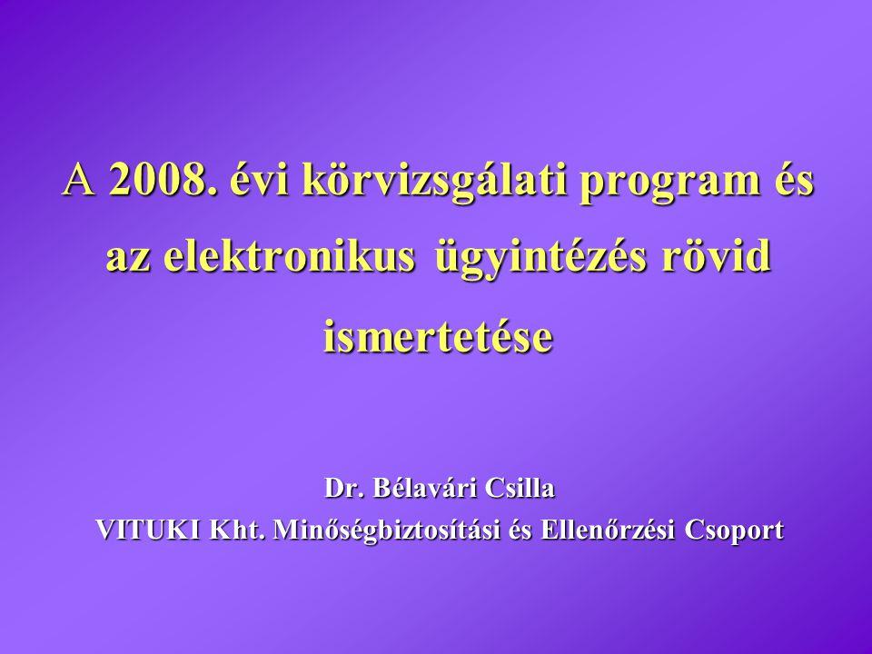 A 2008. évi körvizsgálati program és az elektronikus ügyintézés rövid ismertetése Dr. Bélavári Csilla VITUKI Kht. Minőségbiztosítási és Ellenőrzési Cs