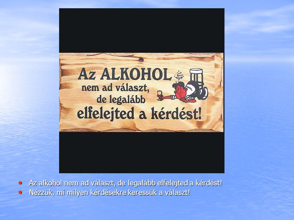 Az alkohol nem ad választ, de legalább elfelejted a kérdést! Az alkohol nem ad választ, de legalább elfelejted a kérdést! Nézzük, mi milyen kérdésekre