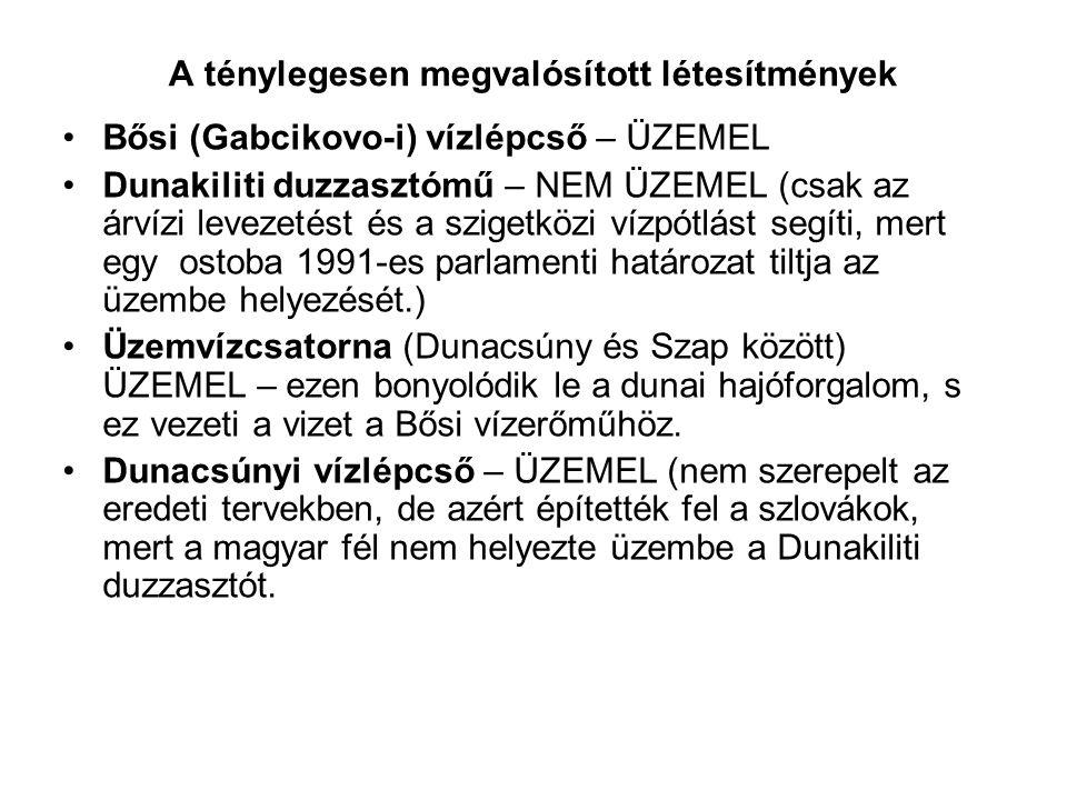 A ténylegesen megvalósított létesítmények Bősi (Gabcikovo-i) vízlépcső – ÜZEMEL Dunakiliti duzzasztómű – NEM ÜZEMEL (csak az árvízi levezetést és a szigetközi vízpótlást segíti, mert egy ostoba 1991-es parlamenti határozat tiltja az üzembe helyezését.) Üzemvízcsatorna (Dunacsúny és Szap között) ÜZEMEL – ezen bonyolódik le a dunai hajóforgalom, s ez vezeti a vizet a Bősi vízerőműhöz.