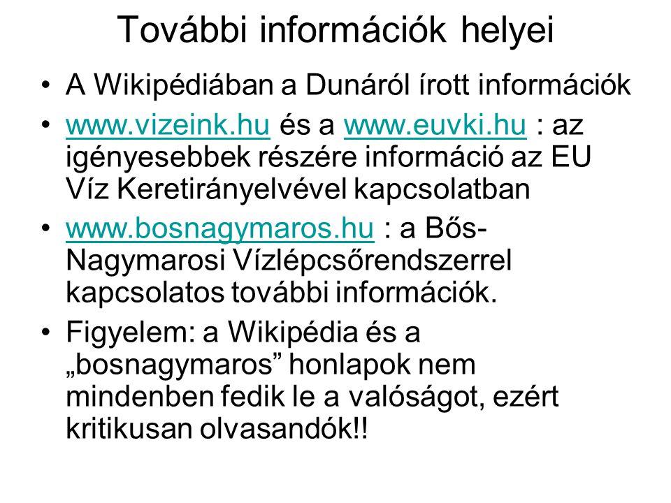 """További információk helyei A Wikipédiában a Dunáról írott információk www.vizeink.hu és a www.euvki.hu : az igényesebbek részére információ az EU Víz Keretirányelvével kapcsolatbanwww.vizeink.huwww.euvki.hu www.bosnagymaros.hu : a Bős- Nagymarosi Vízlépcsőrendszerrel kapcsolatos további információk.www.bosnagymaros.hu Figyelem: a Wikipédia és a """"bosnagymaros honlapok nem mindenben fedik le a valóságot, ezért kritikusan olvasandók!!"""