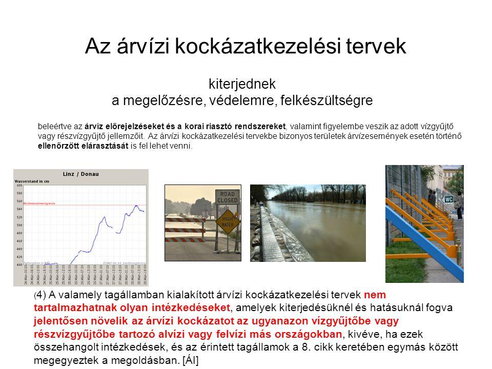Az árvízi kockázatkezelési tervek kiterjednek a megelőzésre, védelemre, felkészültségre ( 4) A valamely tagállamban kialakított árvízi kockázatkezelési tervek nem tartalmazhatnak olyan intézkedéseket, amelyek kiterjedésüknél és hatásuknál fogva jelentősen növelik az árvízi kockázatot az ugyanazon vízgyűjtőbe vagy részvízgyűjtőbe tartozó alvízi vagy felvízi más országokban, kivéve, ha ezek összehangolt intézkedések, és az érintett tagállamok a 8.