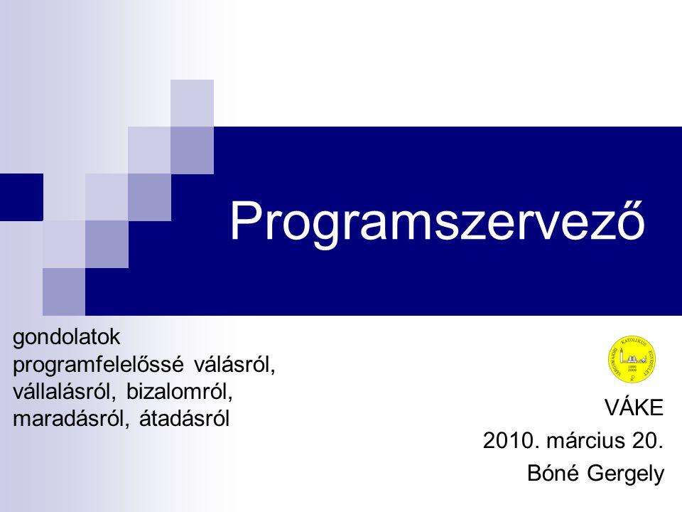 Programszervező VÁKE 2010. március 20. Bóné Gergely gondolatok programfelelőssé válásról, vállalásról, bizalomról, maradásról, átadásról