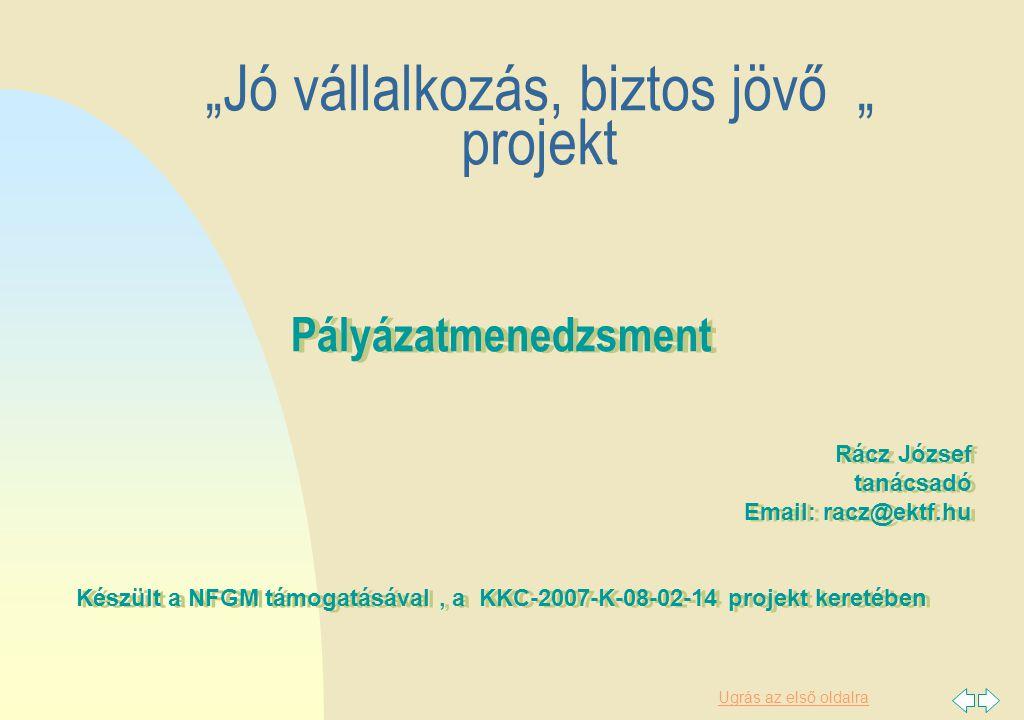 """Ugrás az első oldalra Pályázatmenedzsment Rácz József tanácsadó Email: racz@ektf.hu Készült a NFGM támogatásával, a KKC-2007-K-08-02-14 projekt keretében Pályázatmenedzsment Rácz József tanácsadó Email: racz@ektf.hu Készült a NFGM támogatásával, a KKC-2007-K-08-02-14 projekt keretében """"Jó vállalkozás, biztos jövő """" projekt"""
