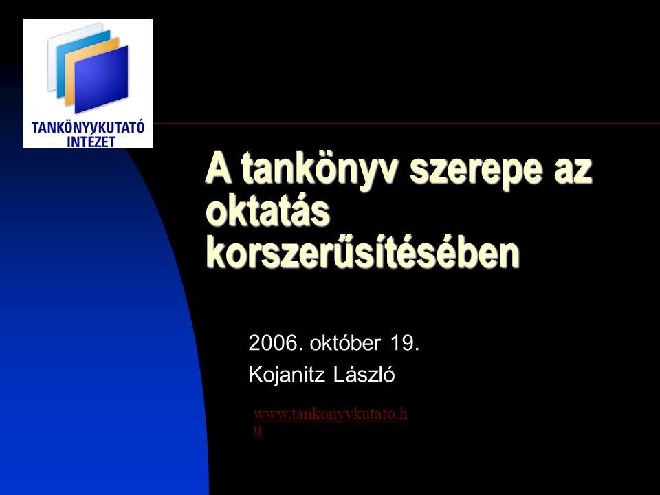 A tankönyv szerepe az oktatás korszerűsítésében 2006. október 19. Kojanitz László www.tankonyvkutato.h u