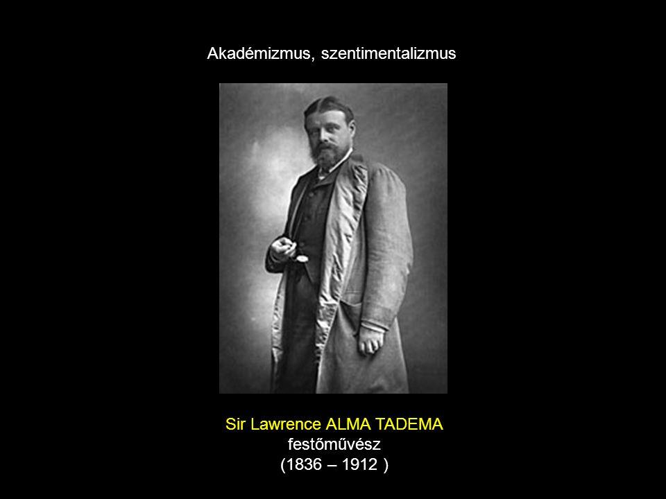Sir Lawrence ALMA TADEMA festőművész (1836 – 1912 ) Akadémizmus, szentimentalizmus