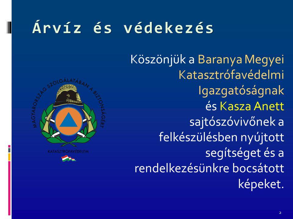 Árvíz és védekezés Köszönjük a Baranya Megyei Katasztrófavédelmi Igazgatóságnak és Kasza Anett sajtószóvivőnek a felkészülésben nyújtott segítséget és a rendelkezésünkre bocsátott képeket.