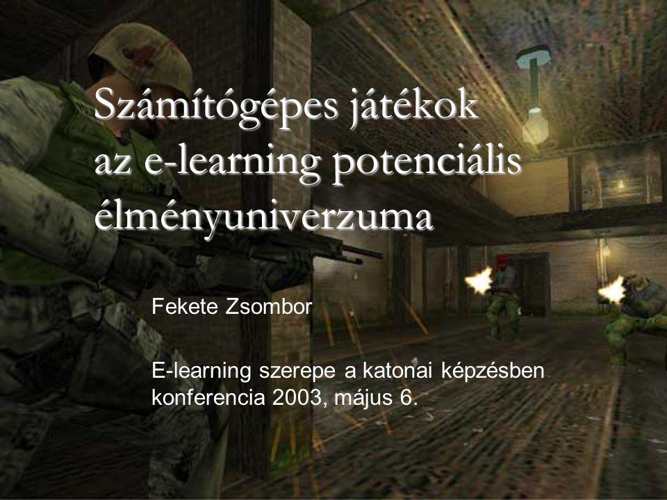 Számítógépes játékok az e-learning potenciális élményuniverzuma Fekete Zsombor E-learning szerepe a katonai képzésben konferencia 2003, május 6.