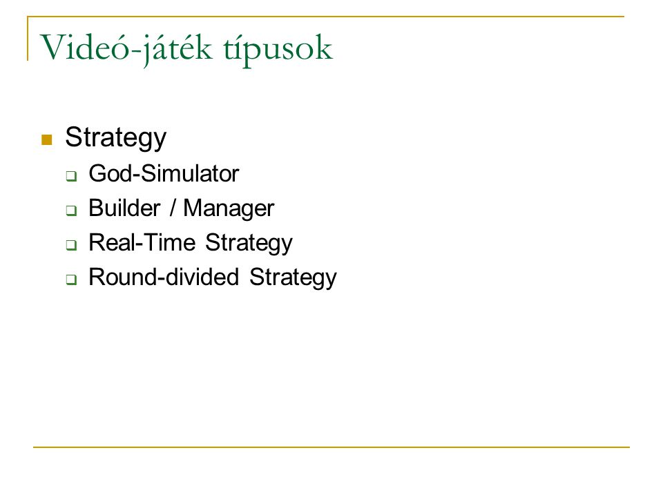 Videó-játék típusok Strategy  God-Simulator  Builder / Manager  Real-Time Strategy  Round-divided Strategy