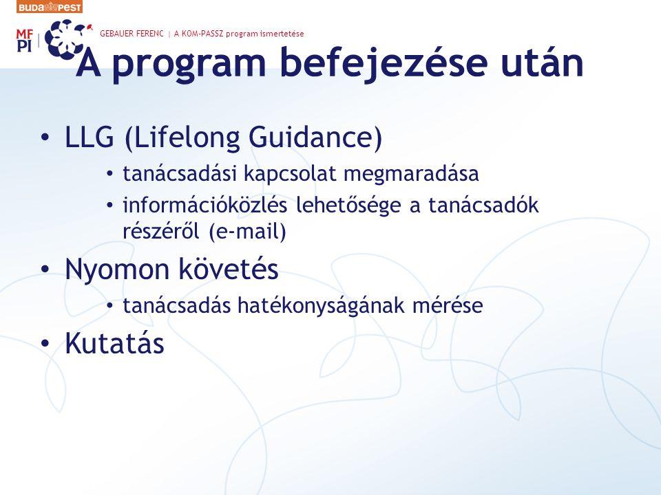 A program befejezése után LLG (Lifelong Guidance) tanácsadási kapcsolat megmaradása információközlés lehetősége a tanácsadók részéről (e-mail) Nyomon követés tanácsadás hatékonyságának mérése Kutatás GEBAUER FERENC | A KOM-PASSZ program ismertetése