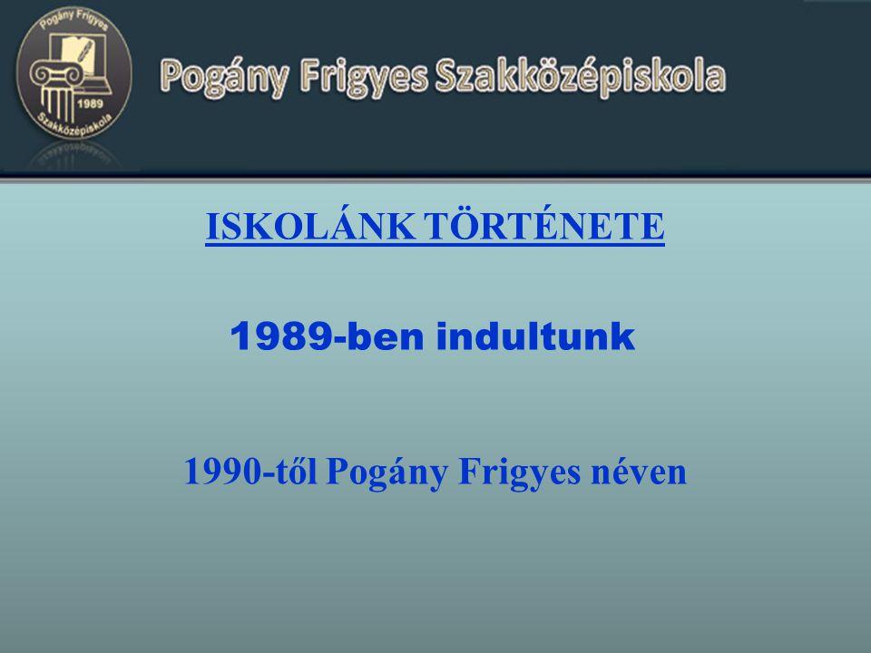 ISKOLÁNK TÖRTÉNETE 1989-ben indultunk 1990-től Pogány Frigyes néven