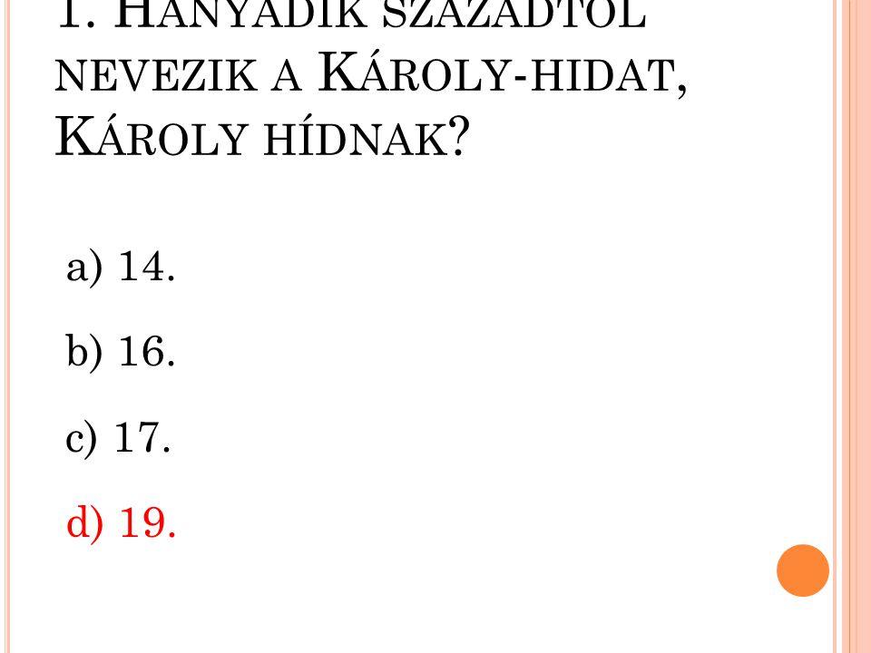 1. H ÁNYADIK SZÁZADTÓL NEVEZIK A K ÁROLY - HIDAT, K ÁROLY HÍDNAK ? a) 14. b) 16. c) 17. d) 19.
