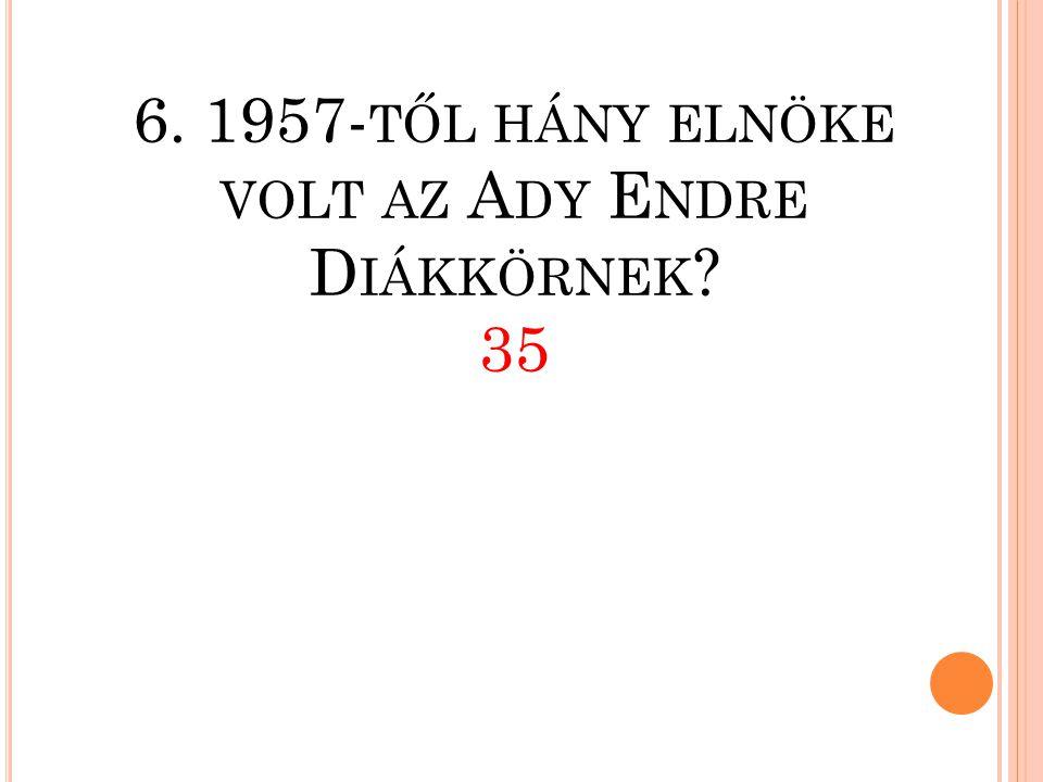 6. 1957- TŐL HÁNY ELNÖKE VOLT AZ A DY E NDRE D IÁKKÖRNEK ? 35