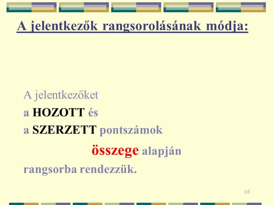16 A jelentkezők rangsorolásának módja: A jelentkezőket a HOZOTT és a SZERZETT pontszámok összege alapján rangsorba rendezzük.