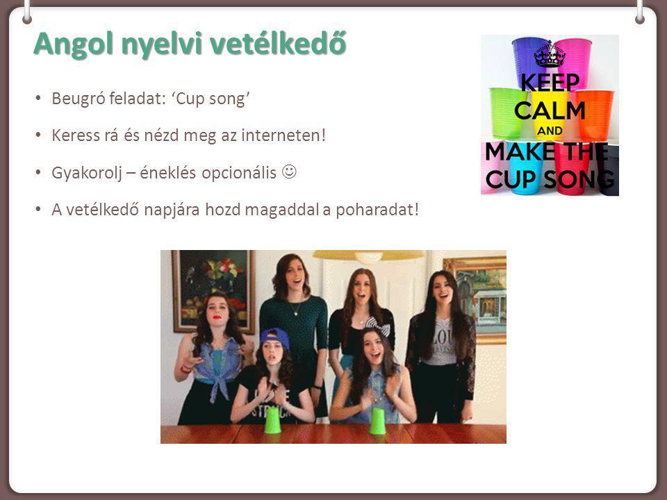Angol nyelvi vetélkedő Beugró feladat: 'Cup song' Keress rá és nézd meg az interneten! Gyakorolj – éneklés opcionális A vetélkedő napjára hozd magadda