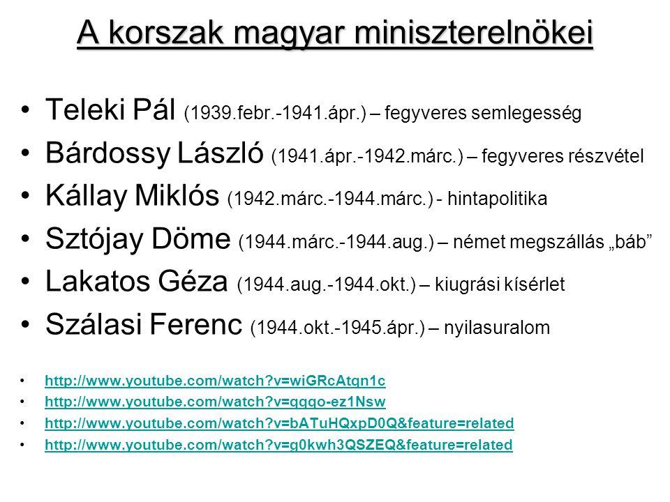 """A korszak magyar miniszterelnökei Teleki Pál (1939.febr.-1941.ápr.) – fegyveres semlegesség Bárdossy László (1941.ápr.-1942.márc.) – fegyveres részvétel Kállay Miklós (1942.márc.-1944.márc.) - hintapolitika Sztójay Döme (1944.márc.-1944.aug.) – német megszállás """"báb Lakatos Géza (1944.aug.-1944.okt.) – kiugrási kísérlet Szálasi Ferenc (1944.okt.-1945.ápr.) – nyilasuralom http://www.youtube.com/watch?v=wiGRcAtqn1c http://www.youtube.com/watch?v=qqqo-ez1Nsw http://www.youtube.com/watch?v=bATuHQxpD0Q&feature=related http://www.youtube.com/watch?v=g0kwh3QSZEQ&feature=related"""