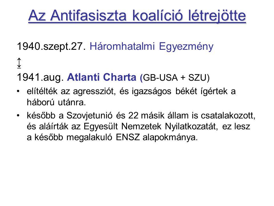 Az Antifasiszta koalíció létrejötte 1940.szept.27. Háromhatalmi Egyezmény ↨ 1941.aug. Atlanti Charta (GB-USA + SZU) elítélték az agressziót, és igazsá