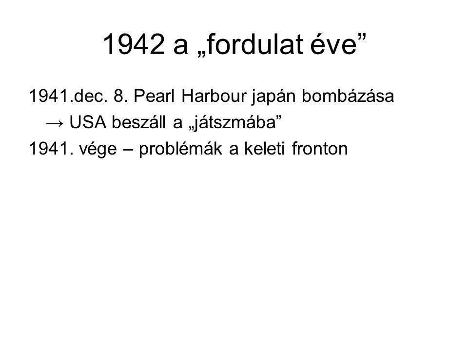 """1942 a """"fordulat éve"""" 1941.dec. 8. Pearl Harbour japán bombázása → USA beszáll a """"játszmába"""" 1941. vége – problémák a keleti fronton"""