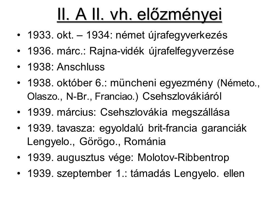 II. A II. vh. előzményei 1933. okt. – 1934: német újrafegyverkezés 1936. márc.: Rajna-vidék újrafelfegyverzése 1938: Anschluss 1938. október 6.: münch