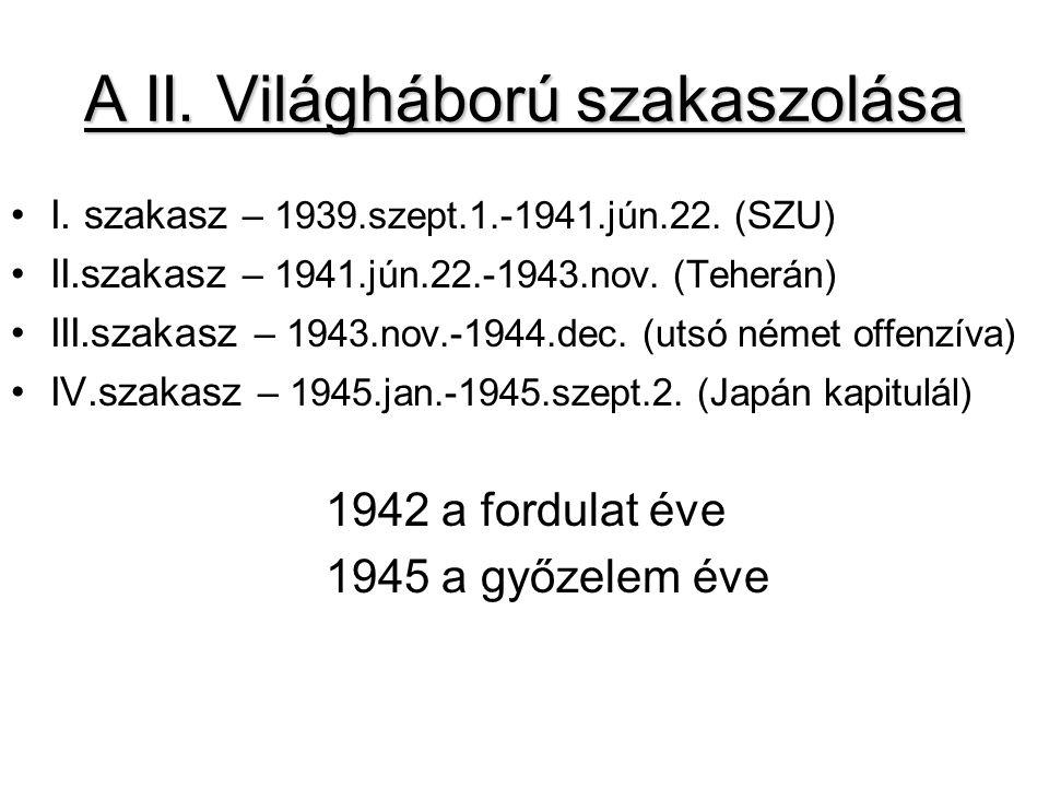 A II. Világháború szakaszolása I. szakasz – 1939.szept.1.-1941.jún.22. (SZU) II.szakasz – 1941.jún.22.-1943.nov. (Teherán) III.szakasz – 1943.nov.-194